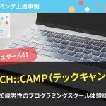 【人気スクール】TECH::CAMP(テックキャンプ)でプログラミングを習得した男性の体験談を紹介