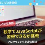 独学でJavaScriptが習得できるか挑戦した20歳女性のプログラミング上達体験談