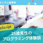 【プログラミング上達事例】25歳の時にJavaScriptを学習した男性の体験談を紹介!