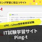 LPIC(Linux技術者認定試験)に役立つサイト「IT試験学習サイト Ping-t」