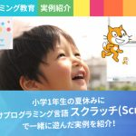 【プログラミング教育】小学1年生の夏休みにスクラッチ(Scratch)で一緒に遊んだ実例を紹介!