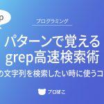パターンで覚えるgrep高速検索術【特定の文字列を検索したい時に使うコマンド】