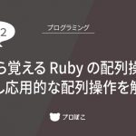 0から覚える Ruby の配列操作![その2] 少し応用的な配列操作を解説