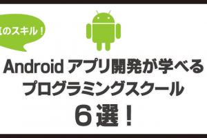 Androidアプリ開発(Java)が学べるプログラミングスクール6選