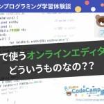 CodeCamp【コードキャンプ】の授業で使うオンラインエディタってどういうもの?