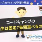 CodeCamp【コードキャンプ】の先生は固定?毎回選べるの?