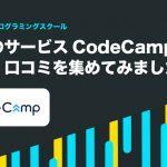 話題のサービスCodeCamp【コードキャンプ】の評判・口コミを集めてみました