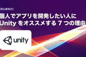 【初心者向け】個人でアプリを開発したい人に「Unity」をおすすめする7つの理由